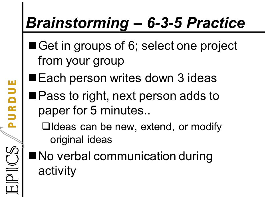 Brainstorming – 6-3-5 Practice Get in groups of 6; select one project from your group Each person writes down 3 ideas Pass to right, next person adds to paper for 5 minutes..