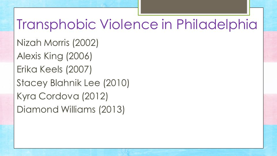 Nizah Morris (2002) Alexis King (2006) Erika Keels (2007) Stacey Blahnik Lee (2010) Kyra Cordova (2012) Diamond Williams (2013) Transphobic Violence in Philadelphia