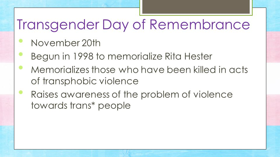November 20th Begun in 1998 to memorialize Rita Hester Memorializes those who have been killed in acts of transphobic violence Raises awareness of the problem of violence towards trans* people Transgender Day of Remembrance