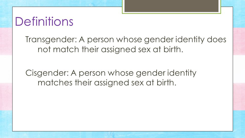 Transgender: A person whose gender identity does not match their assigned sex at birth.