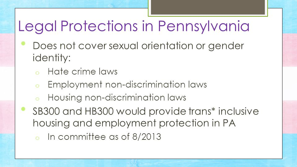 Trans* inclusive non-discrimination laws for: o Employment o Housing o Public accommodations Gender neutral bathrooms (Ordinance, 5/13) Legal Protections in Philadelphia