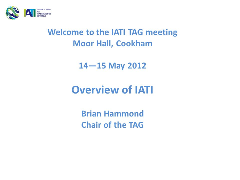 Welcome to the IATI TAG meeting Moor Hall, Cookham 14—15 May 2012 Overview of IATI Brian Hammond Chair of the TAG