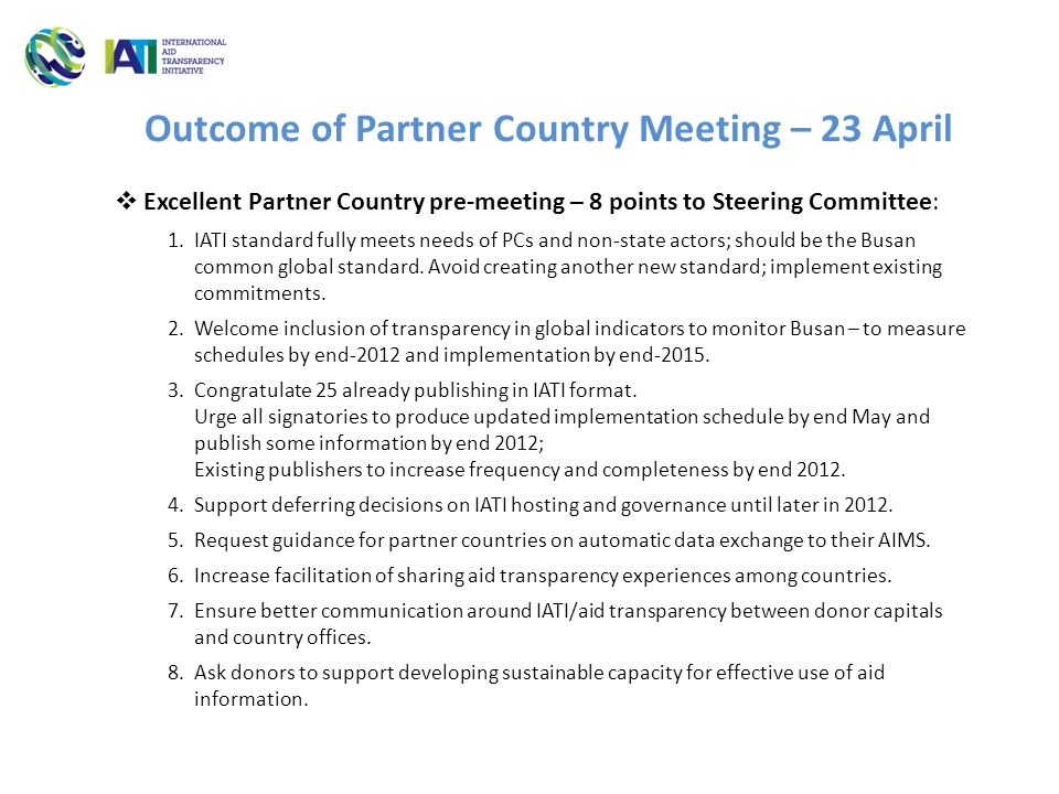Outcome of Partner Country Meeting – 23 April  Excellent Partner Country pre-meeting – 8 points to Steering Committee: 1.IATI standard fully meets needs of PCs and non-state actors; should be the Busan common global standard.