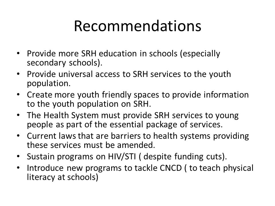 Recommendations Provide more SRH education in schools (especially secondary schools).