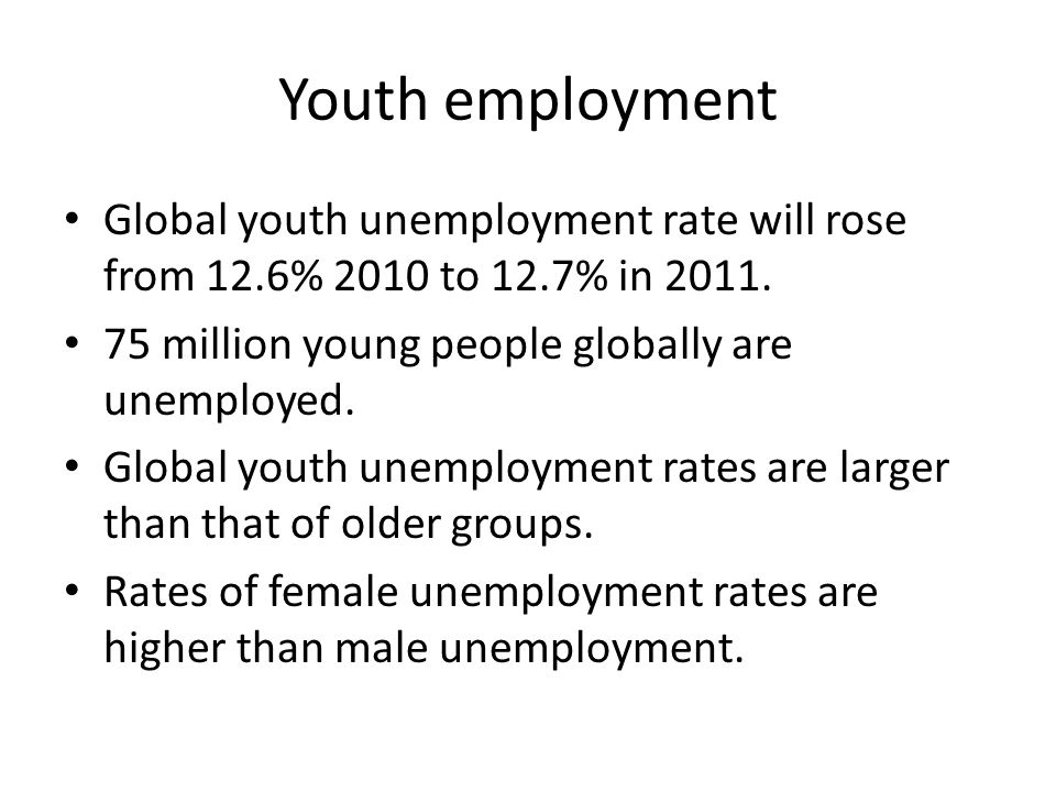 Youth employment Global youth unemployment rate will rose from 12.6% 2010 to 12.7% in 2011.