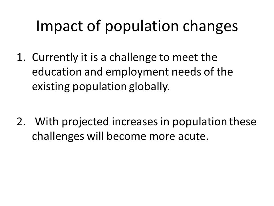 Impact of population changes 1.Currently it is a challenge to meet the education and employment needs of the existing population globally.