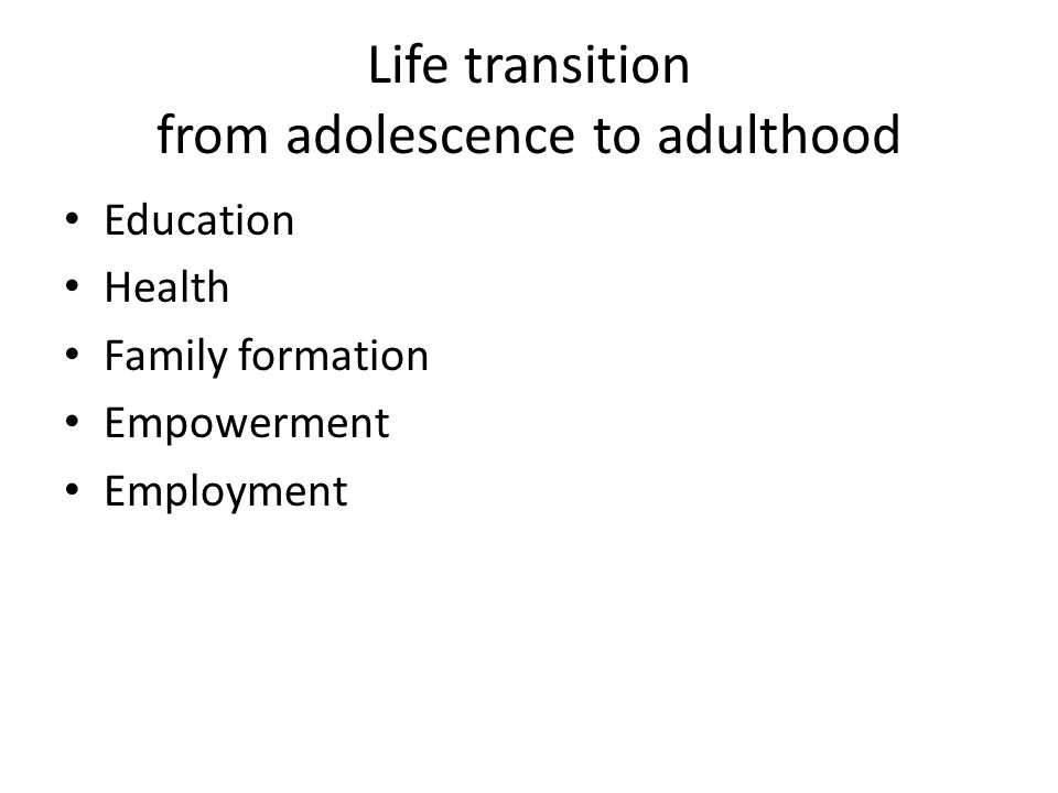 Life transition from adolescence to adulthood Education Health Family formation Empowerment Employment