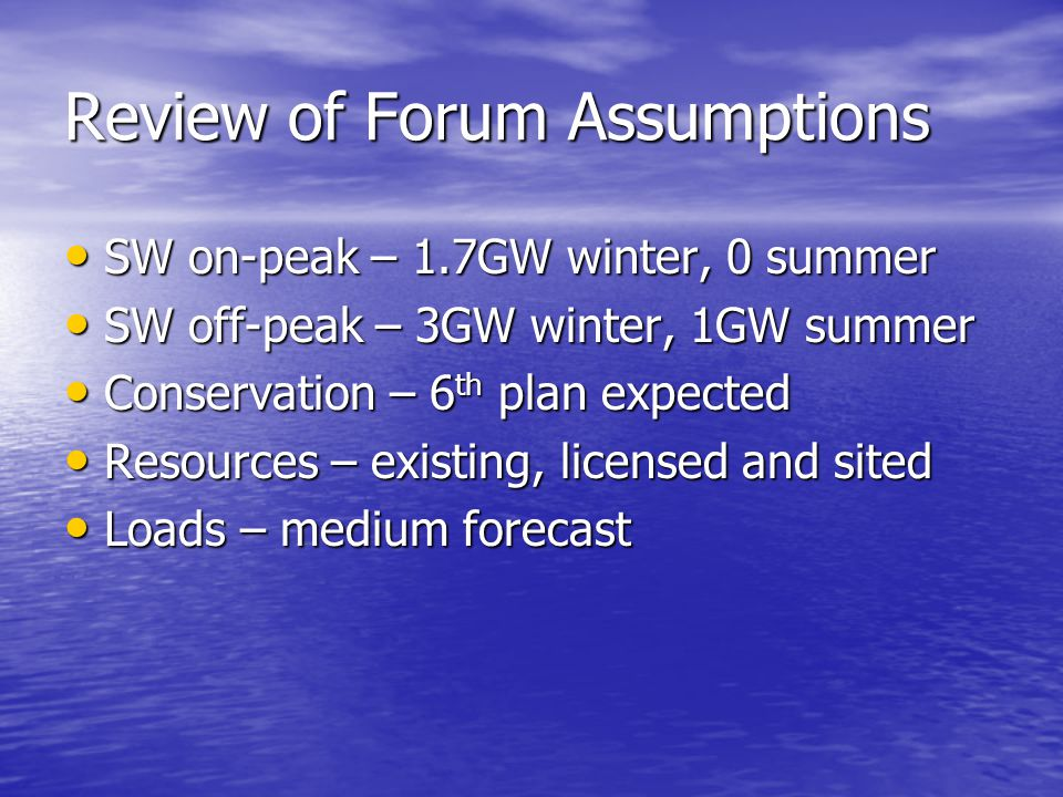 Review of Forum Assumptions SW on-peak – 1.7GW winter, 0 summer SW on-peak – 1.7GW winter, 0 summer SW off-peak – 3GW winter, 1GW summer SW off-peak – 3GW winter, 1GW summer Conservation – 6 th plan expected Conservation – 6 th plan expected Resources – existing, licensed and sited Resources – existing, licensed and sited Loads – medium forecast Loads – medium forecast