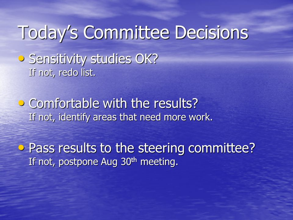 Today's Committee Decisions Sensitivity studies OK.