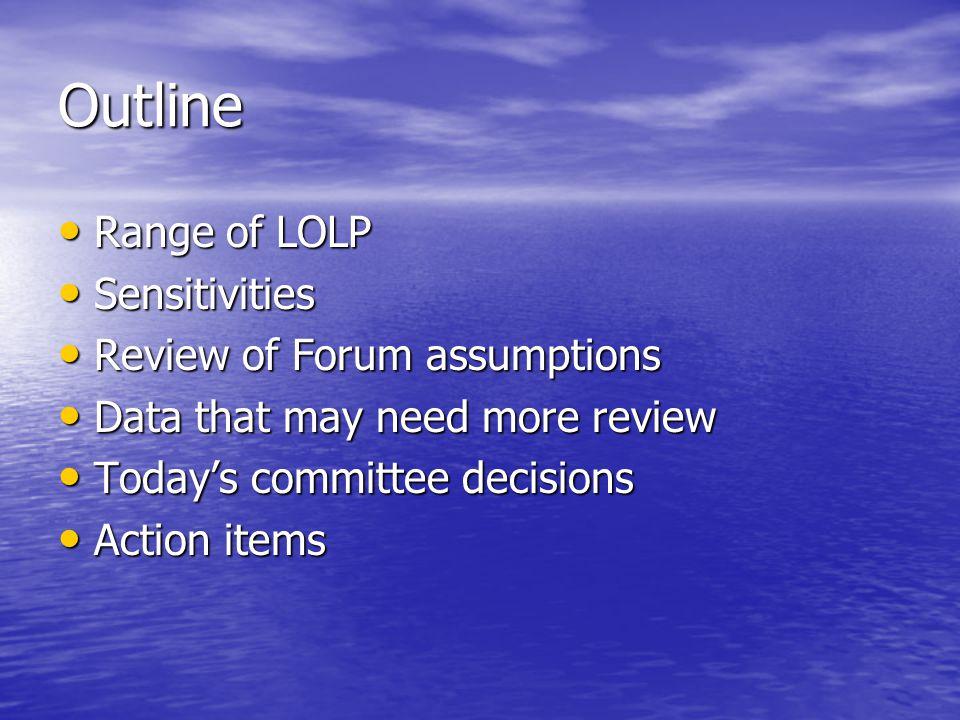 Outline Range of LOLP Range of LOLP Sensitivities Sensitivities Review of Forum assumptions Review of Forum assumptions Data that may need more review Data that may need more review Today's committee decisions Today's committee decisions Action items Action items