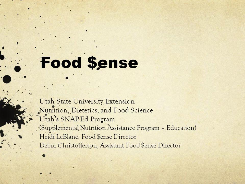 Food $ense Utah State University Extension Nutrition, Dietetics, and Food Science Utah's SNAP-Ed Program (Supplemental Nutrition Assistance Program – Education) Heidi LeBlanc, Food $ense Director Debra Christofferson, Assistant Food $ense Director