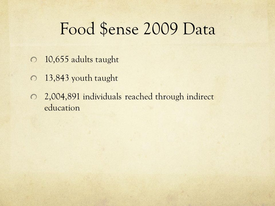 Food $ense 2009 Data 10,655 adults taught 13,843 youth taught 2,004,891 individuals reached through indirect education