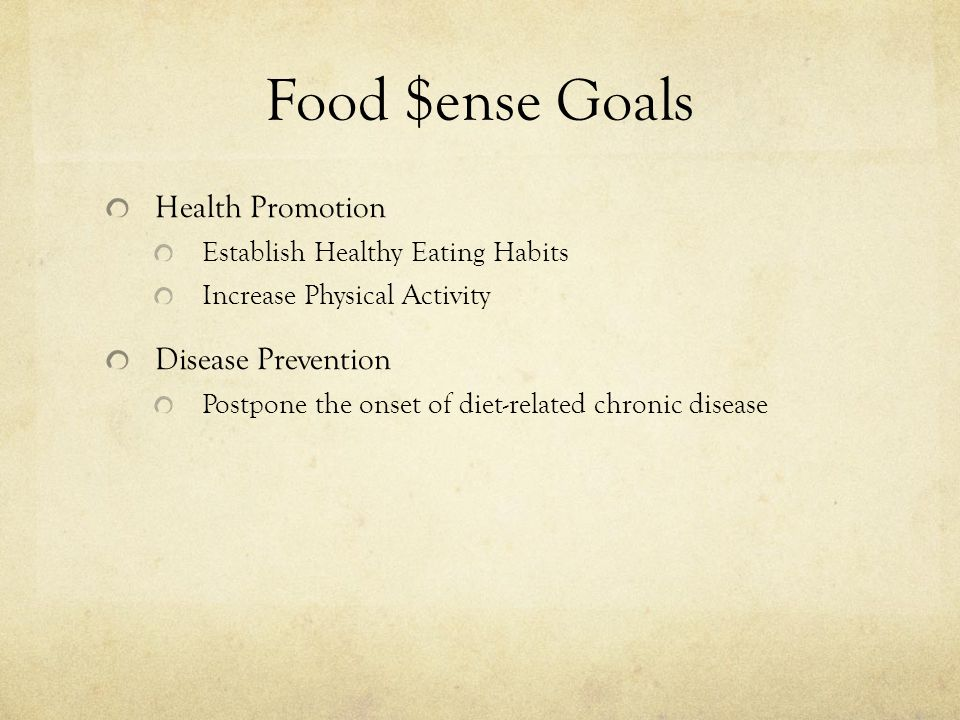 Food $ense Goals Health Promotion Establish Healthy Eating Habits Increase Physical Activity Disease Prevention Postpone the onset of diet-related chr