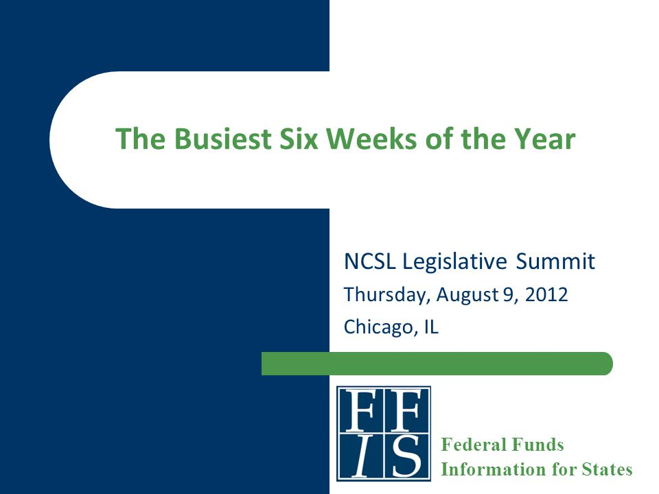 The Busiest Six Weeks of the Year NCSL Legislative Summit Thursday, August 9, 2012 Chicago, IL Federal Funds Information for States