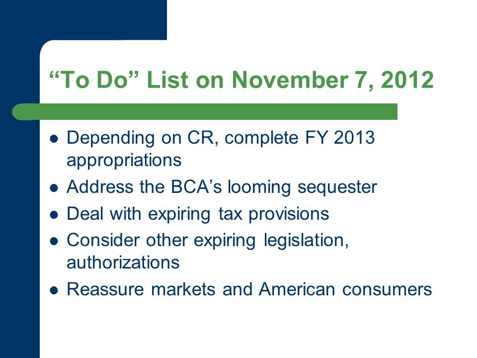 To Do List on November 7, 2012 Depending on CR, complete FY 2013 appropriations Address the BCA's looming sequester Deal with expiring tax provisions Consider other expiring legislation, authorizations Reassure markets and American consumers