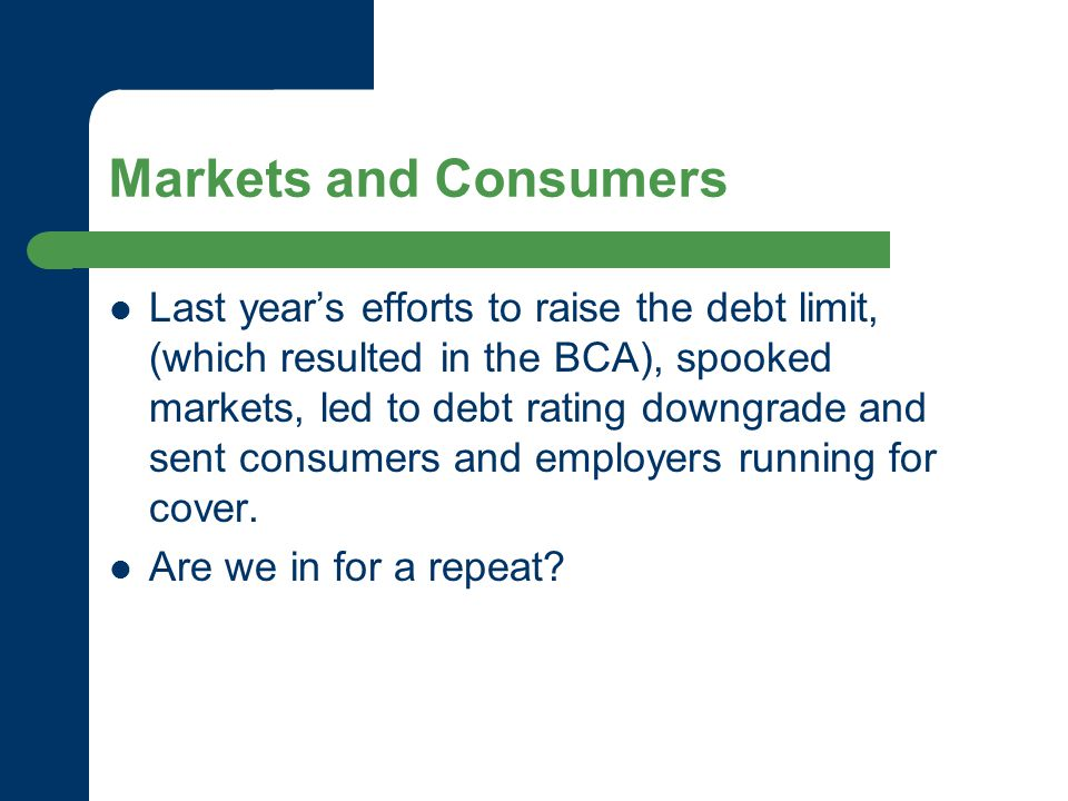 Markets and Consumers Last year's efforts to raise the debt limit, (which resulted in the BCA), spooked markets, led to debt rating downgrade and sent consumers and employers running for cover.