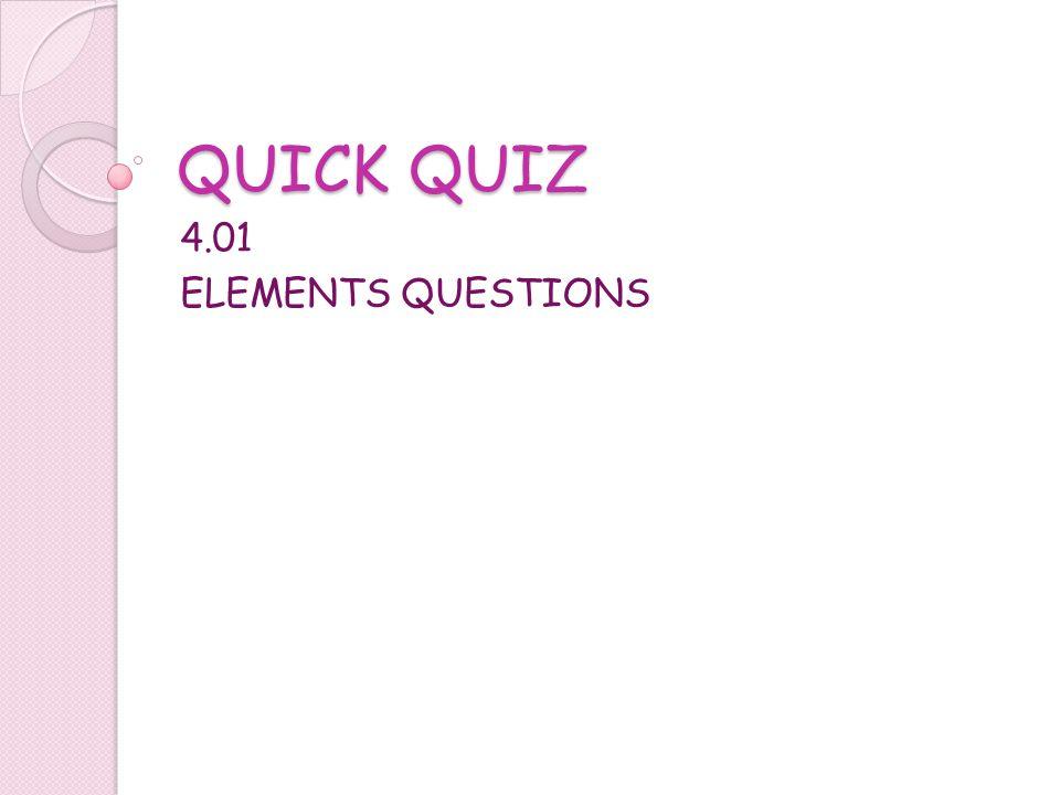 QUICK QUIZ 4.01 ELEMENTS QUESTIONS