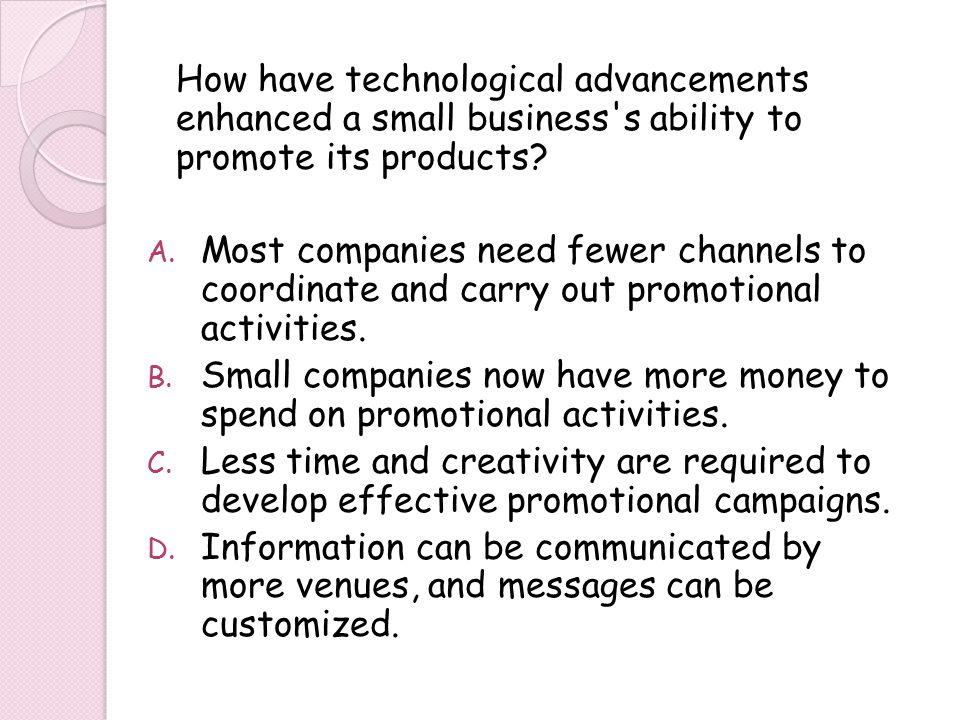 How have technological advancements enhanced a small business's ability to promote its products? A. Most companies need fewer channels to coordinate a