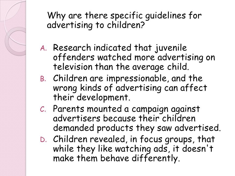 Why are there specific guidelines for advertising to children? A. Research indicated that juvenile offenders watched more advertising on television th