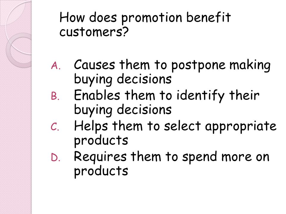 How does promotion benefit customers? A. Causes them to postpone making buying decisions B. Enables them to identify their buying decisions C. Helps t