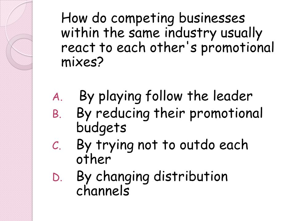 How do competing businesses within the same industry usually react to each other's promotional mixes? A. By playing follow the leader B. By reducing t