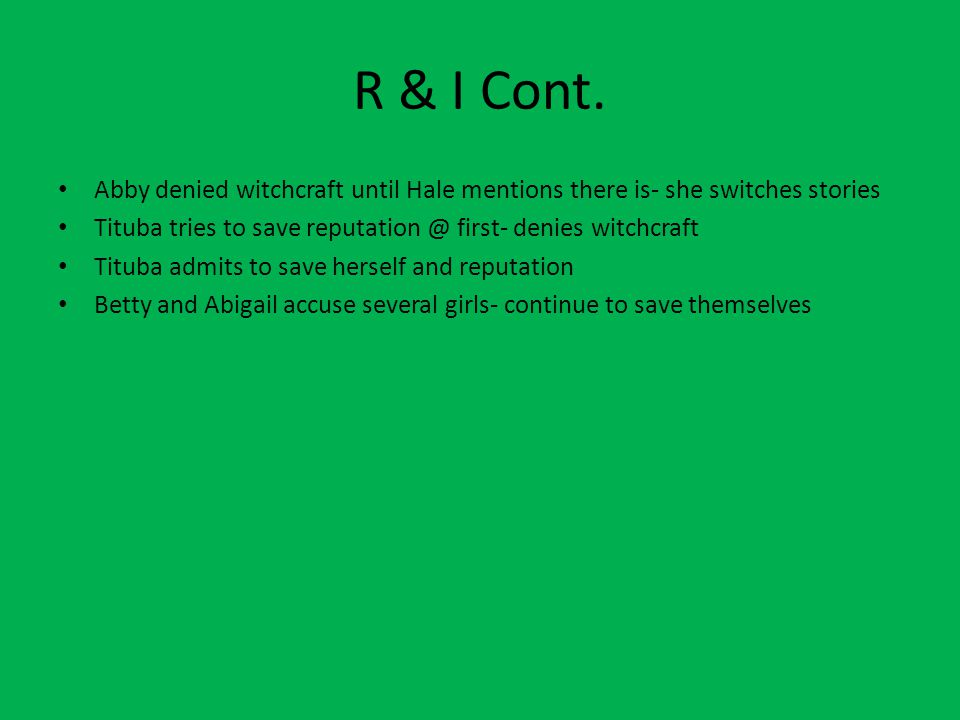 R & I Cont. Abby denied witchcraft until Hale mentions there is- she switches stories Tituba tries to save reputation @ first- denies witchcraft Titub