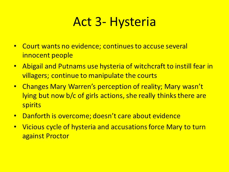 Act 3- Hysteria Court wants no evidence; continues to accuse several innocent people Abigail and Putnams use hysteria of witchcraft to instill fear in