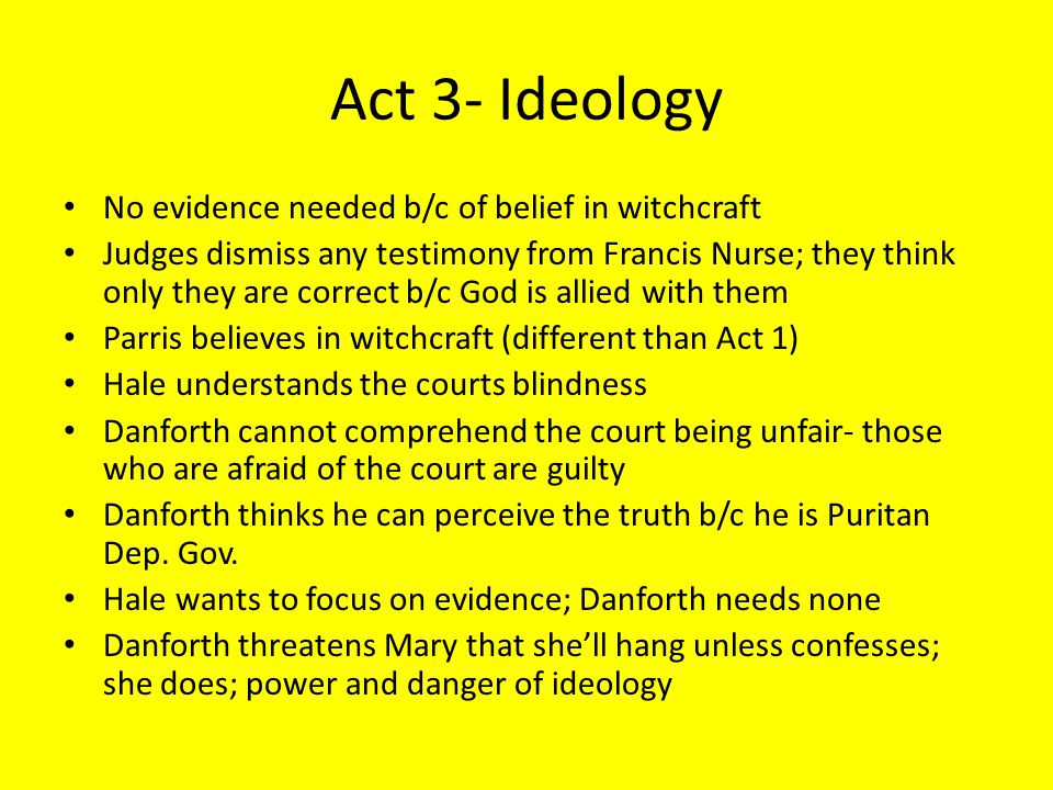 Act 3- Ideology No evidence needed b/c of belief in witchcraft Judges dismiss any testimony from Francis Nurse; they think only they are correct b/c G