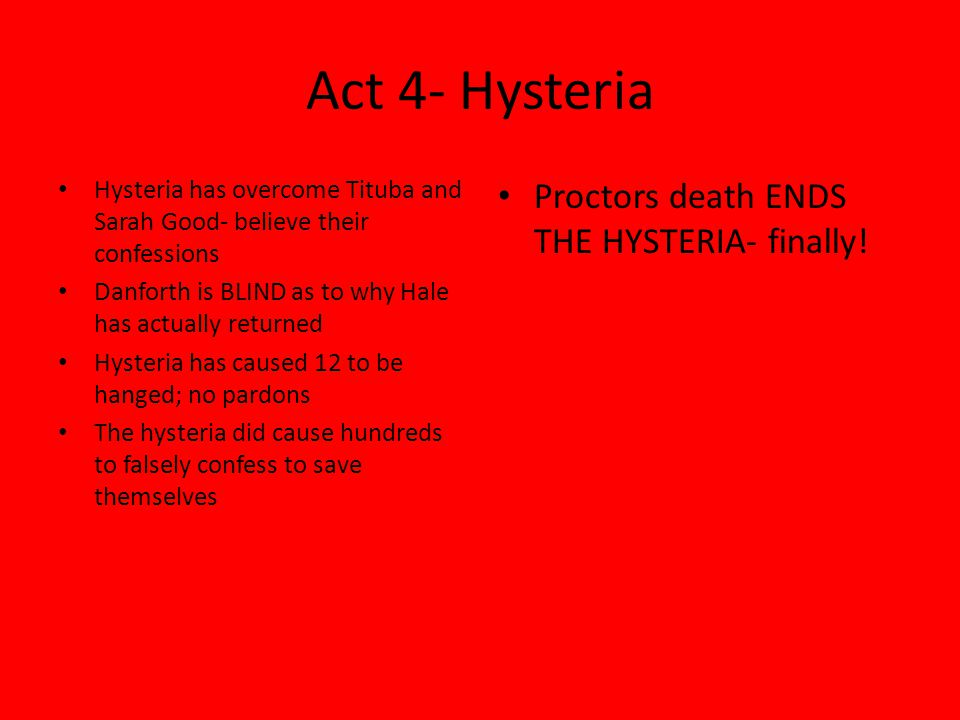 Act 4- Hysteria Hysteria has overcome Tituba and Sarah Good- believe their confessions Danforth is BLIND as to why Hale has actually returned Hysteria