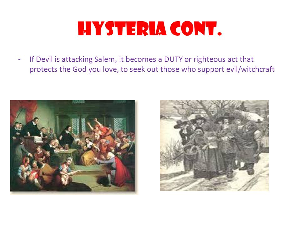 Hysteria Cont. -If Devil is attacking Salem, it becomes a DUTY or righteous act that protects the God you love, to seek out those who support evil/wit