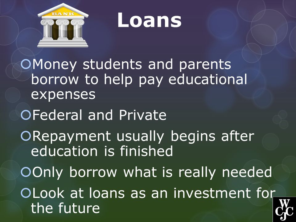 Loans  Money students and parents borrow to help pay educational expenses  Federal and Private  Repayment usually begins after education is finishe