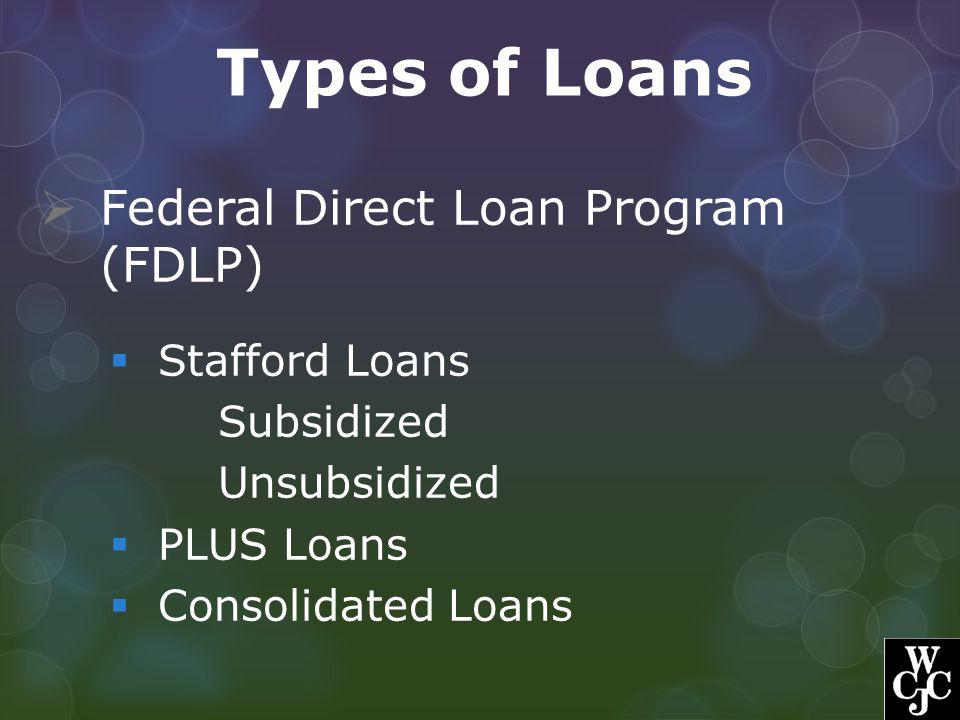 Types of Loans  Federal Direct Loan Program (FDLP)  Stafford Loans Subsidized Unsubsidized  PLUS Loans  Consolidated Loans