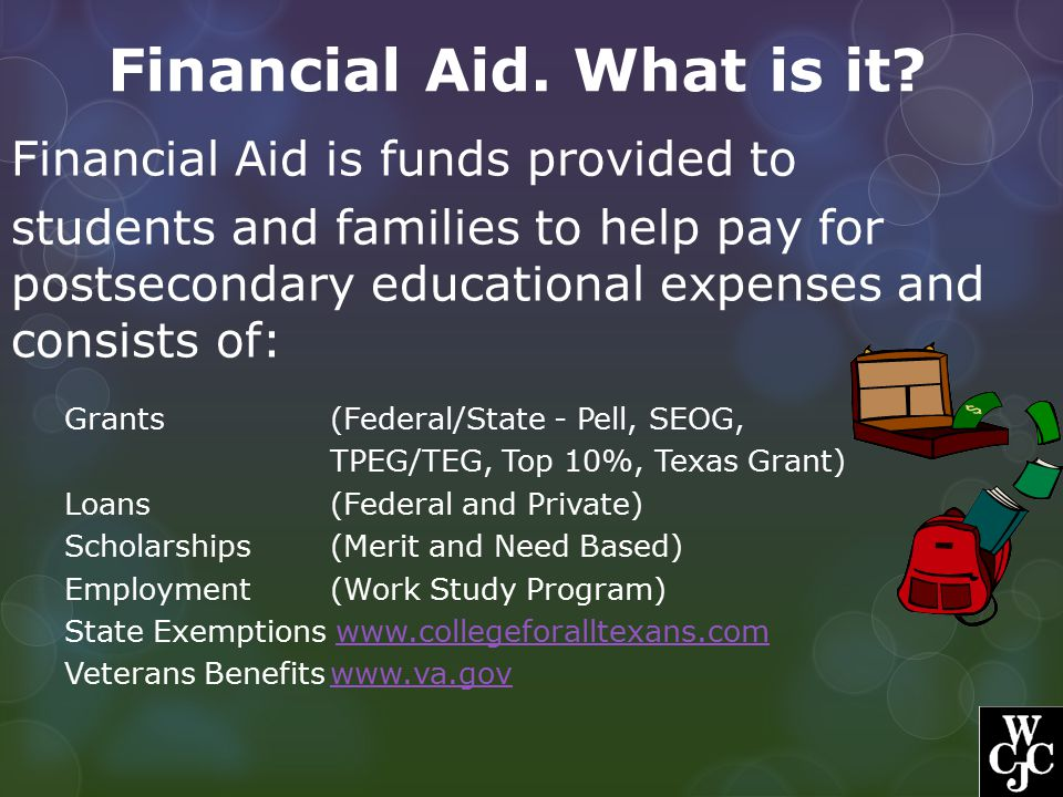 Financial Aid. What is it? Financial Aid is funds provided to students and families to help pay for postsecondary educational expenses and consists of