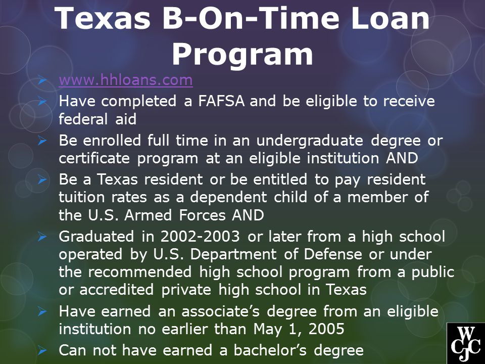 Texas B-On-Time Loan Program  www.hhloans.com www.hhloans.com  Have completed a FAFSA and be eligible to receive federal aid  Be enrolled full time