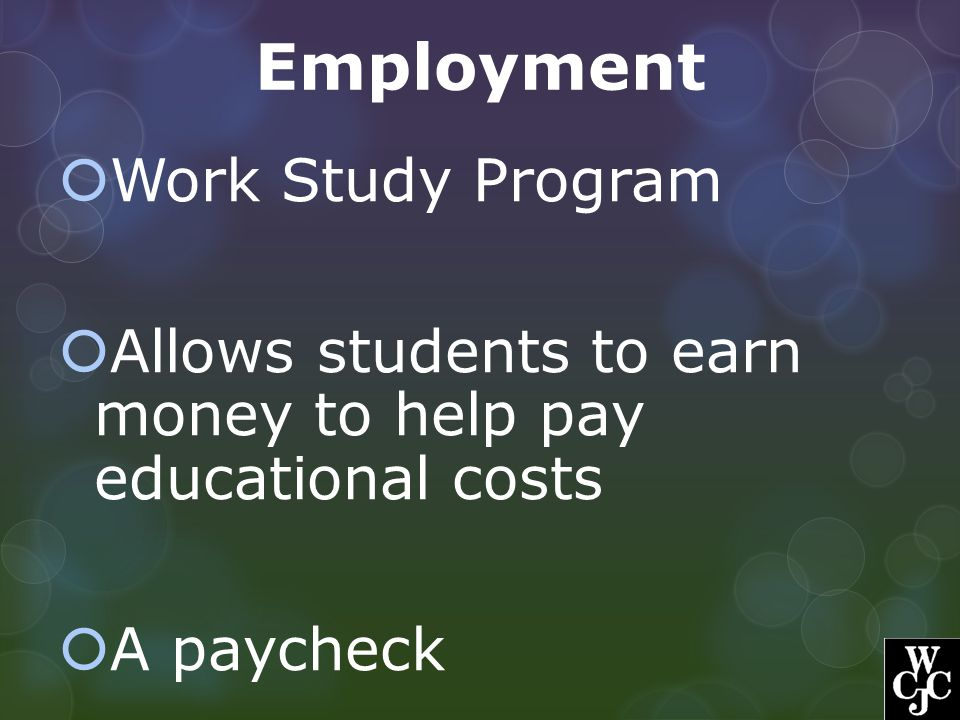 Employment  Work Study Program  Allows students to earn money to help pay educational costs  A paycheck