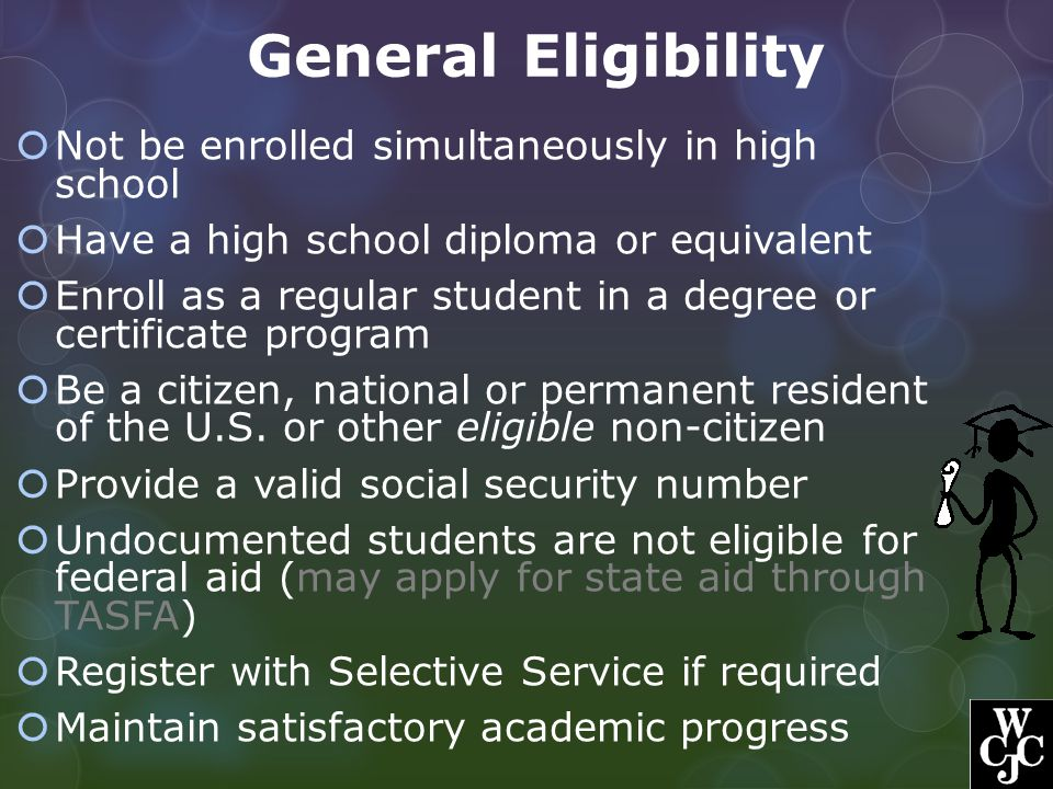 General Eligibility  Not be enrolled simultaneously in high school  Have a high school diploma or equivalent  Enroll as a regular student in a degr