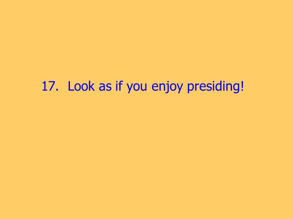 17. Look as if you enjoy presiding!