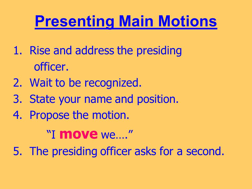 Presenting Main Motions 1. Rise and address the presiding officer. 2. Wait to be recognized. 3. State your name and position. 4. Propose the motion. ""