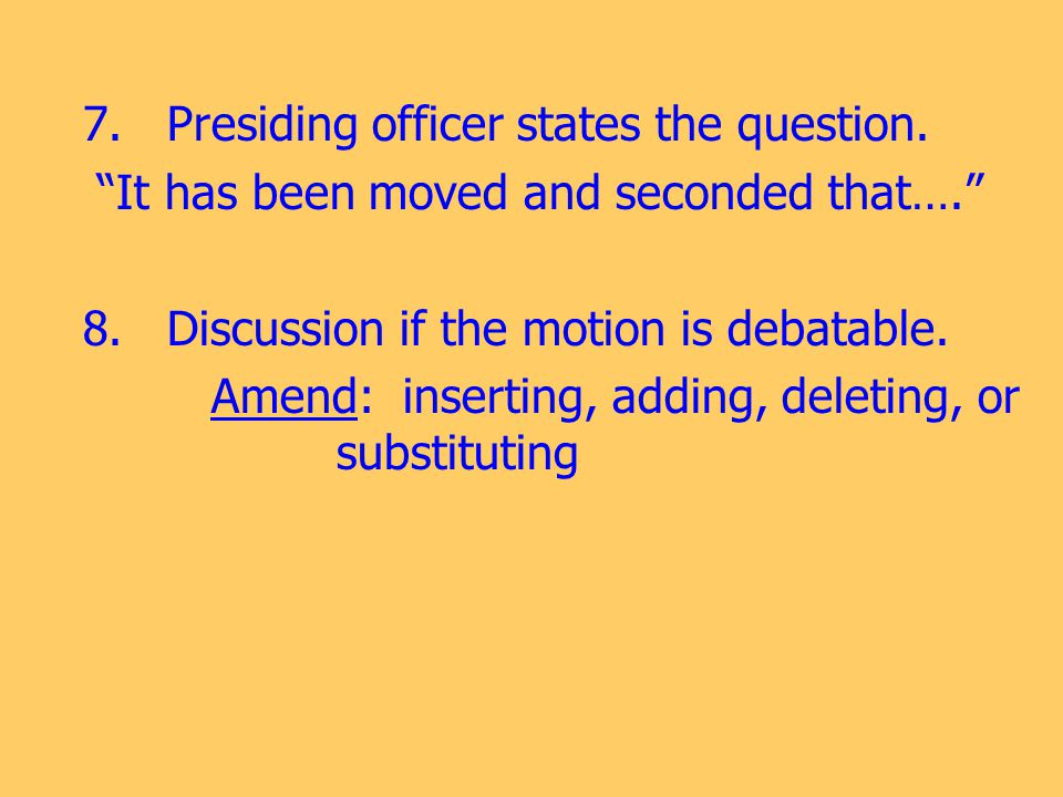 "7. Presiding officer states the question. ""It has been moved and seconded that…."" 8. Discussion if the motion is debatable. Amend: inserting, adding,"