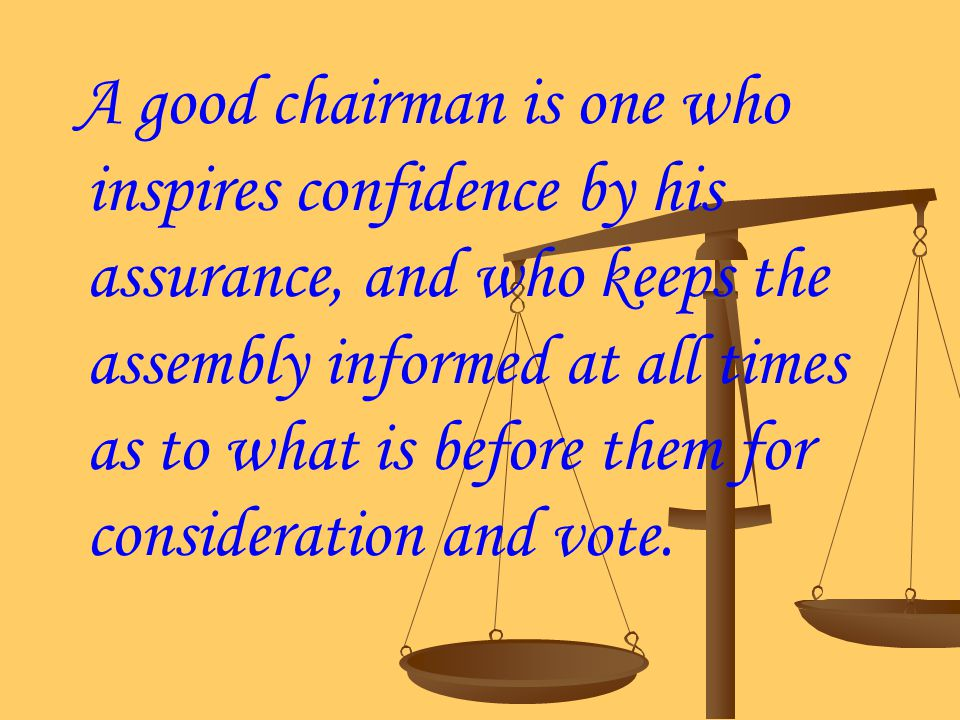 A good chairman is one who inspires confidence by his assurance, and who keeps the assembly informed at all times as to what is before them for consideration and vote.