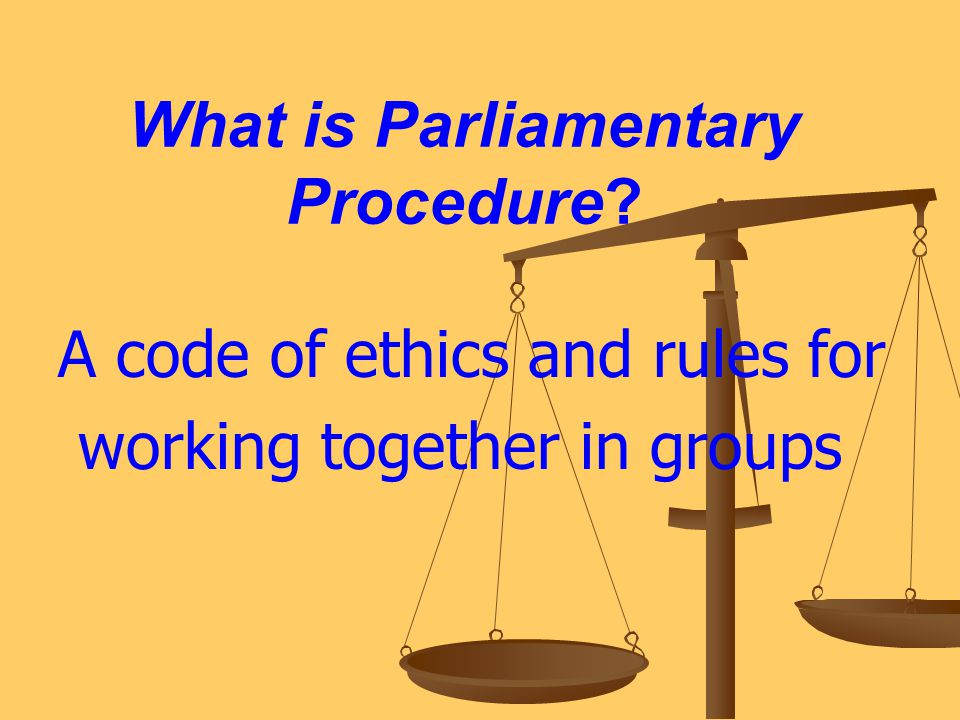 What is Parliamentary Procedure? A code of ethics and rules for working together in groups