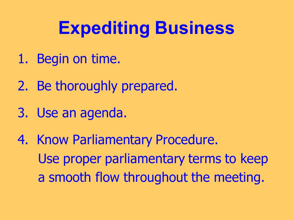 Expediting Business 1. Begin on time. 2. Be thoroughly prepared. 3. Use an agenda. 4. Know Parliamentary Procedure. Use proper parliamentary terms to
