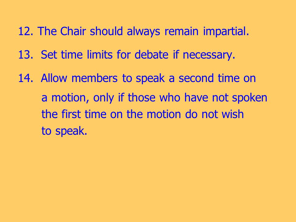12. The Chair should always remain impartial. 13. Set time limits for debate if necessary. 14. Allow members to speak a second time on 14. 14. a motio