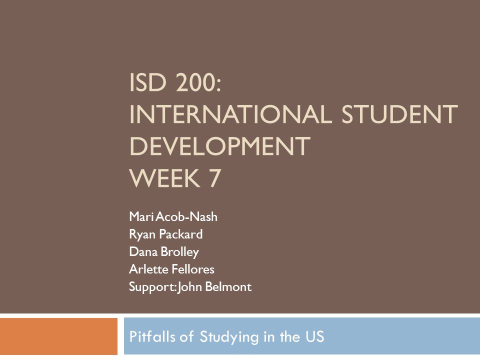 Pitfalls of Studying in the US ISD 200: INTERNATIONAL STUDENT DEVELOPMENT WEEK 7 Mari Acob-Nash Ryan Packard Dana Brolley Arlette Fellores Support: John Belmont