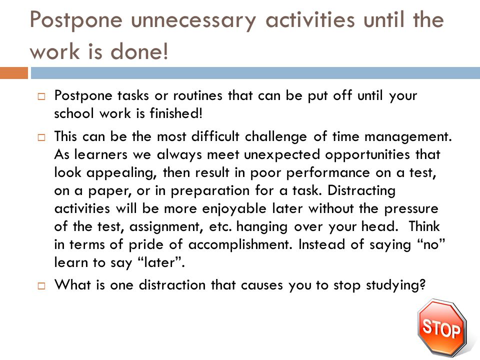 Postpone unnecessary activities until the work is done!  Postpone tasks or routines that can be put off until your school work is finished!  This ca