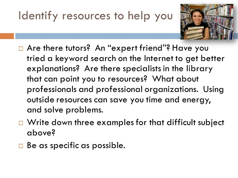 """Identify resources to help you  Are there tutors? An """"expert friend""""? Have you tried a keyword search on the Internet to get better explanations? Are"""