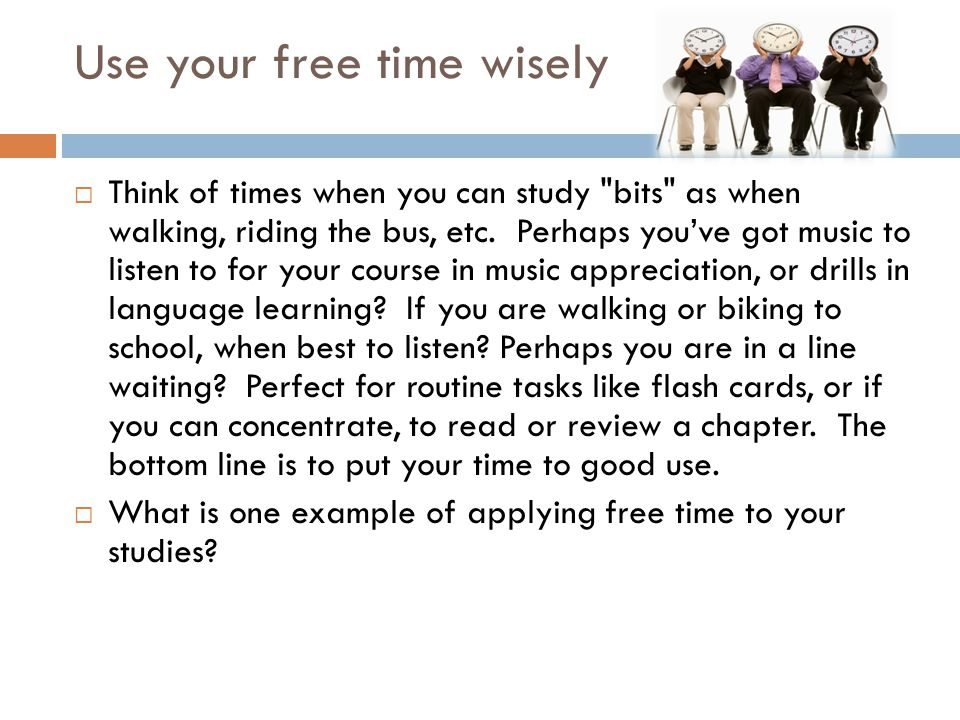 Use your free time wisely  Think of times when you can study