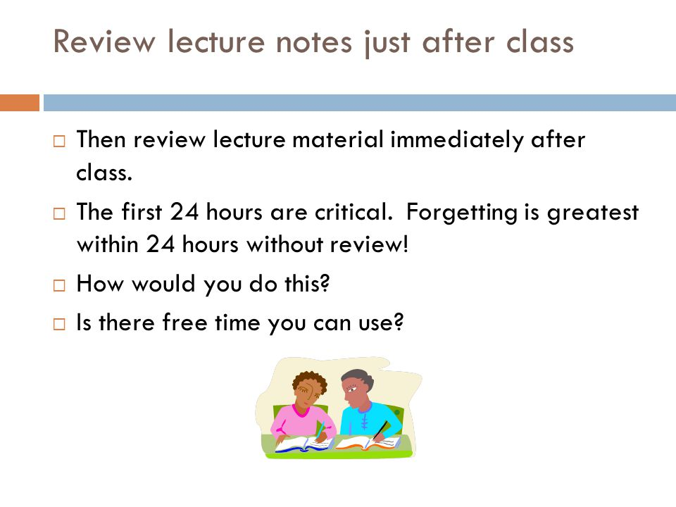 Review lecture notes just after class  Then review lecture material immediately after class.