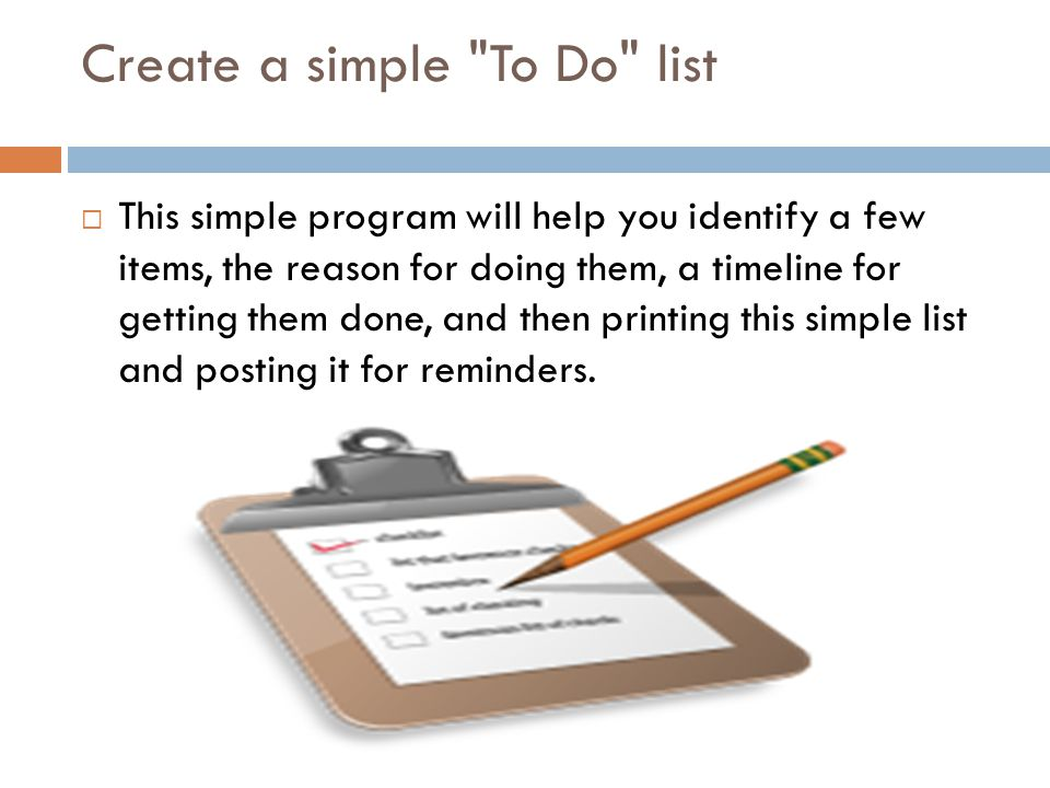 Create a simple To Do list  This simple program will help you identify a few items, the reason for doing them, a timeline for getting them done, and then printing this simple list and posting it for reminders.