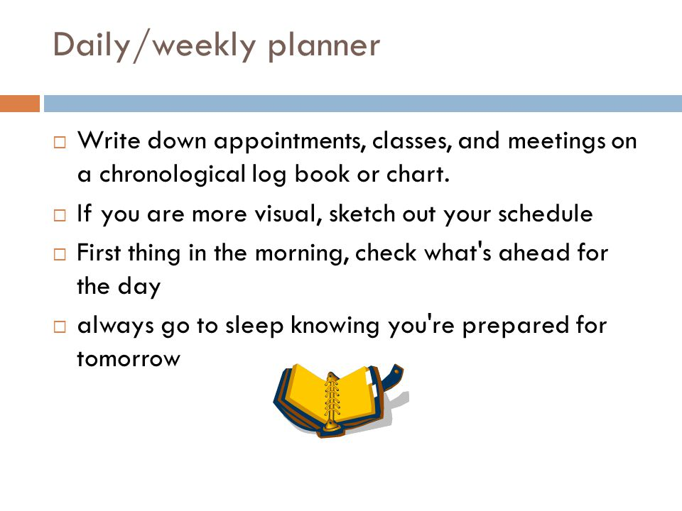 Daily/weekly planner  Write down appointments, classes, and meetings on a chronological log book or chart.